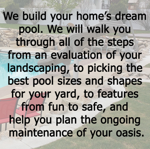 RESIDENTIAL We build your home's dream pool. We will walk you through all of the steps from an evaluation of your landscaping, to picking the best pool sizes and shapes for your yard, to features from fun to safe, and help you plan the ongoing maintenance of your oasis.