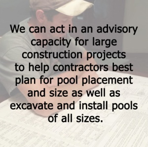 COMMERCIAL We can act in an advisory capacity for large construction projects to help contractors best plan for pool placement and size as well as excavate and install pools of all sizes.